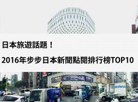 日本旅遊話題!2016年步步日本新聞點閱排行榜!TOP10